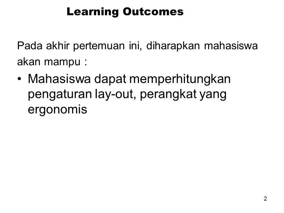 2 Learning Outcomes Pada akhir pertemuan ini, diharapkan mahasiswa akan mampu : Mahasiswa dapat memperhitungkan pengaturan lay-out, perangkat yang ergonomis