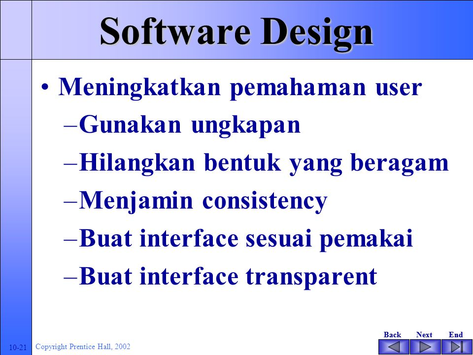 BackNextEndBackNextEnd 10-20 Copyright Prentice Hall, 2002 Software Design Jenis antarmuka(interface) –Command-based interfaces –Menu-based interfaces –Icon-based interfaces –Natural language interfaces –Pen-based interfaces –Speech recognition technology Desain antarmuka pemakai