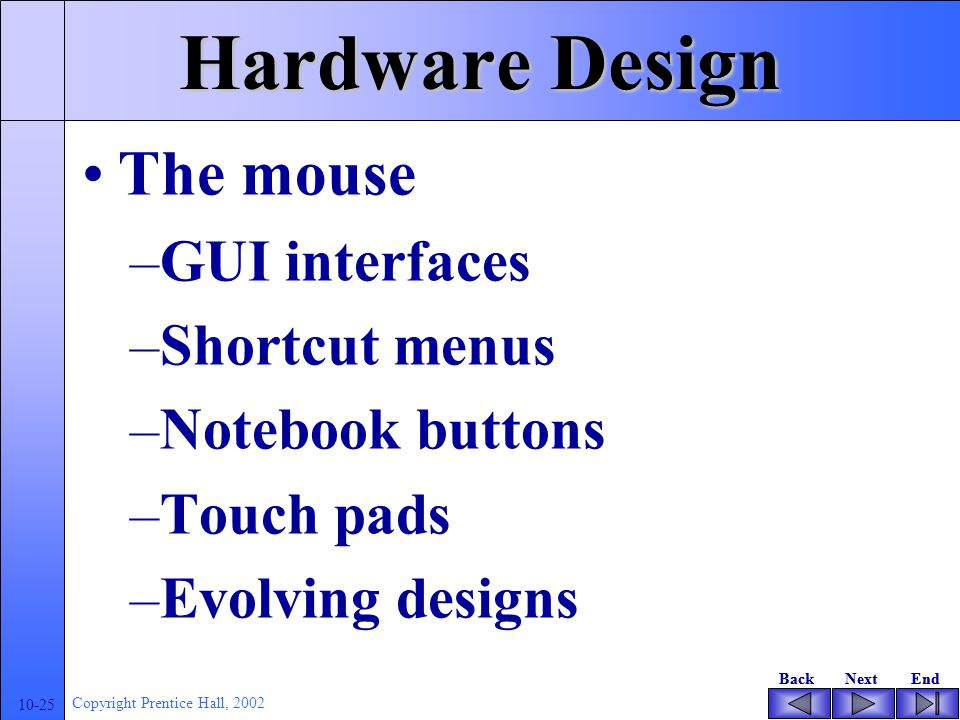 BackNextEndBackNextEnd 10-24 Copyright Prentice Hall, 2002 Hardware Design The keyboard –Repetitive stress injuries (RSI) or repetitive motion injuries (RMI) –Prinsip ergonomis Key pressure Auditory feedback Layout – QWERTY and ASK Profile Finish and shape The mouse