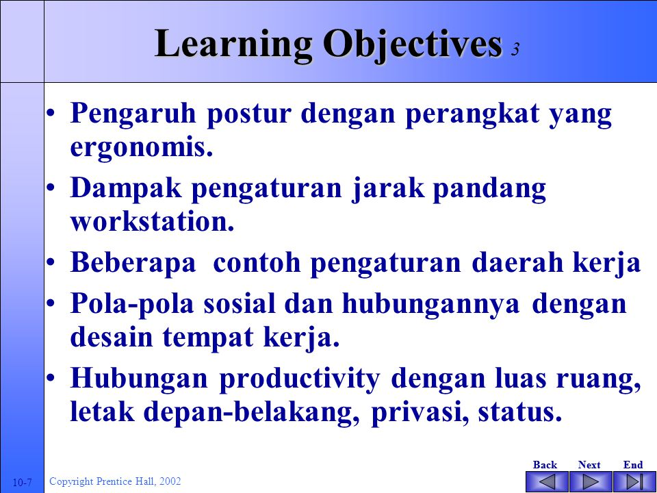 BackNextEndBackNextEnd 10-7 Copyright Prentice Hall, 2002 Learning Objectives Pengaruh postur dengan perangkat yang ergonomis.