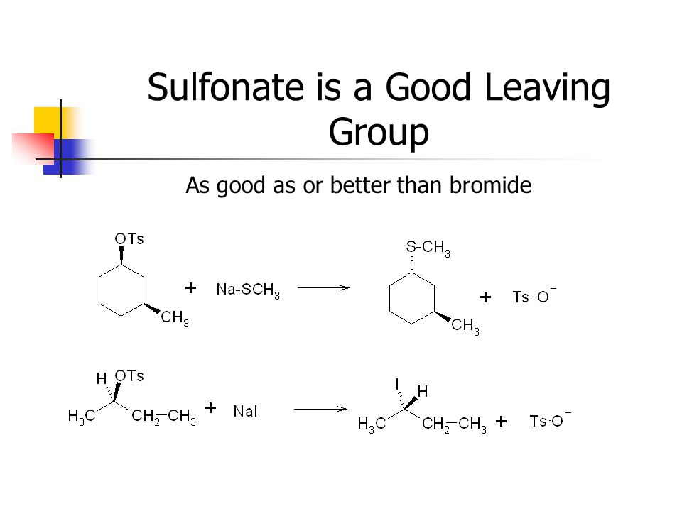 Sulfonate is a Good Leaving Group As good as or better than bromide