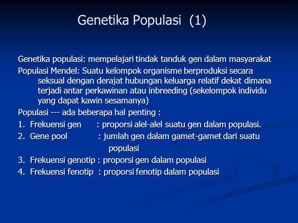 Genetika Populasi (1) Genetika populasi: mempelajari tindak tanduk gen dalam masyarakat Populasi Mendel: Suatu kelompok organisme berproduksi secara seksual dengan derajat hubungan keluarga relatif dekat dimana terjadi antar perkawinan atau inbreeding (sekelompok individu yang dapat kawin sesamanya) Populasi --- ada beberapa hal penting : 1.