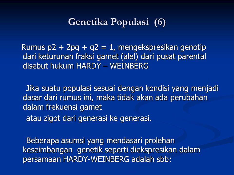 Genetika Populasi (6) Rumus p2 + 2pq + q2 = 1, mengekspresikan genotip dari keturunan fraksi gamet (alel) dari pusat parental disebut hukum HARDY – WEINBERG Rumus p2 + 2pq + q2 = 1, mengekspresikan genotip dari keturunan fraksi gamet (alel) dari pusat parental disebut hukum HARDY – WEINBERG Jika suatu populasi sesuai dengan kondisi yang menjadi dasar dari rumus ini, maka tidak akan ada perubahan dalam frekuensi gamet Jika suatu populasi sesuai dengan kondisi yang menjadi dasar dari rumus ini, maka tidak akan ada perubahan dalam frekuensi gamet atau zigot dari generasi ke generasi.