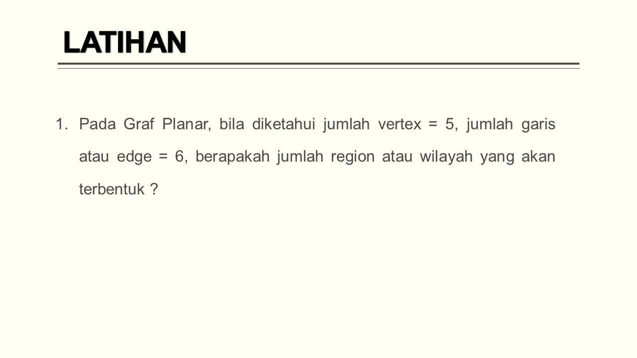 1.Pada Graf Planar, bila diketahui jumlah vertex = 5, jumlah garis atau edge = 6, berapakah jumlah region atau wilayah yang akan terbentuk ?