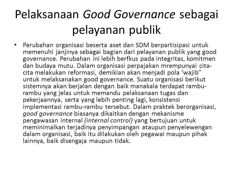 Pelaksanaan Good Governance sebagai pelayanan publik Perubahan organisasi beserta aset dan SDM berpartisipasi untuk memenuhi janjinya sebagai bagian d