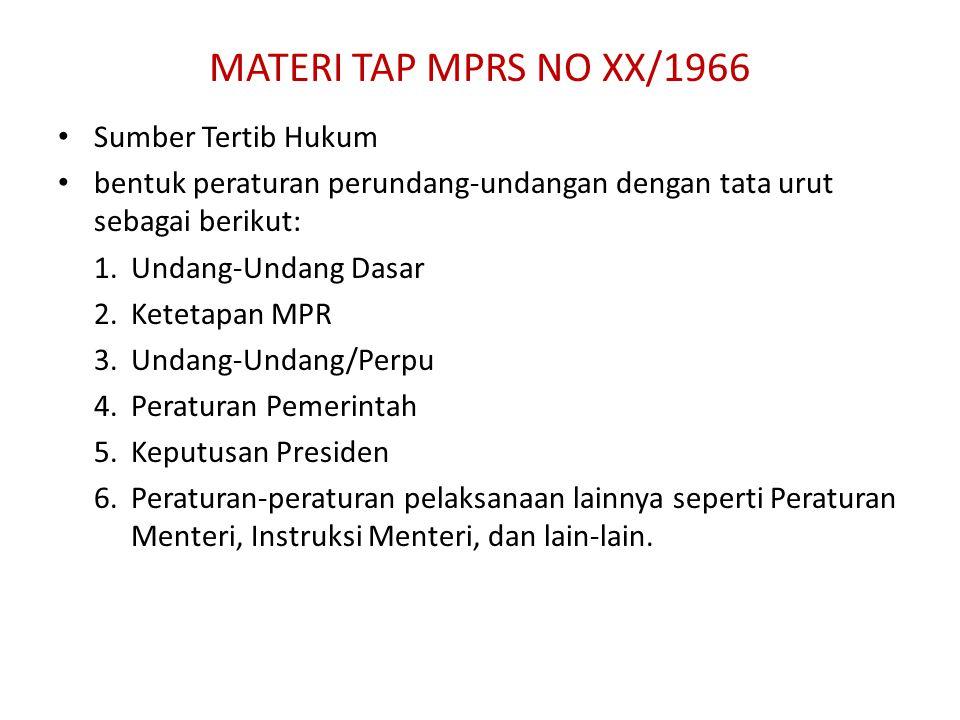 MATERI TAP MPRS NO XX/1966 Sumber Tertib Hukum bentuk peraturan perundang-undangan dengan tata urut sebagai berikut: 1.Undang-Undang Dasar 2.Ketetapan MPR 3.Undang-Undang/Perpu 4.Peraturan Pemerintah 5.Keputusan Presiden 6.Peraturan-peraturan pelaksanaan lainnya seperti Peraturan Menteri, Instruksi Menteri, dan lain-lain.
