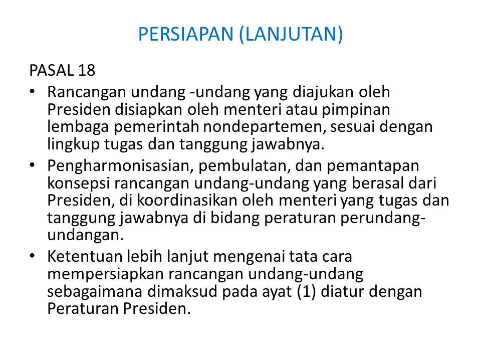 PERSIAPAN (LANJUTAN) PASAL 18 Rancangan undang -undang yang diajukan oleh Presiden disiapkan oleh menteri atau pimpinan lembaga pemerintah nondepartemen, sesuai dengan lingkup tugas dan tanggung jawabnya.