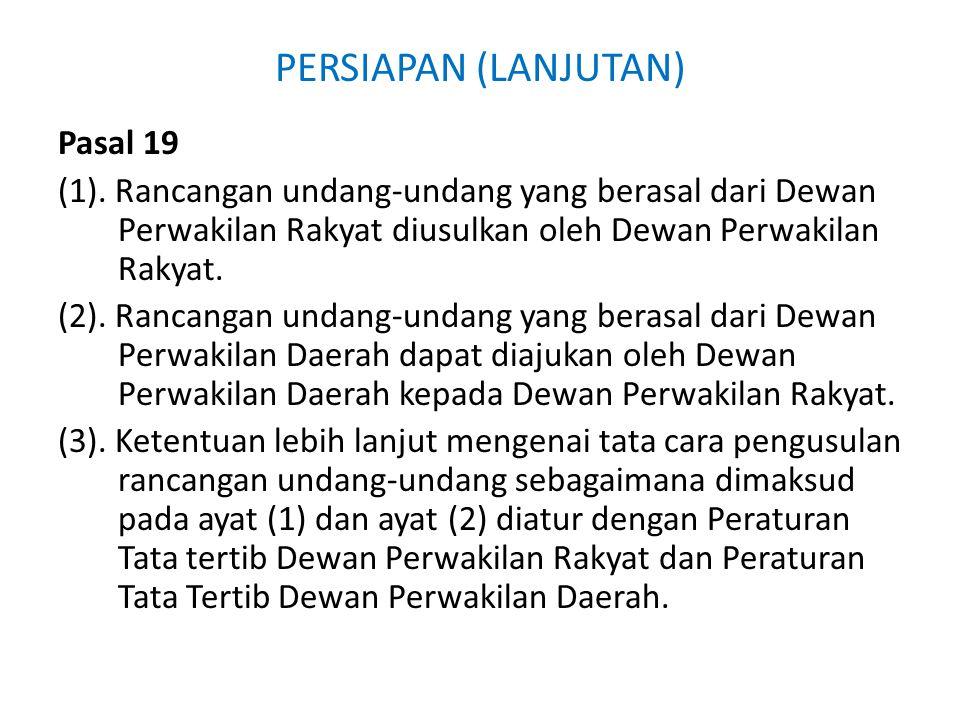 PERSIAPAN (LANJUTAN) Pasal 19 (1). Rancangan undang-undang yang berasal dari Dewan Perwakilan Rakyat diusulkan oleh Dewan Perwakilan Rakyat. (2). Ranc