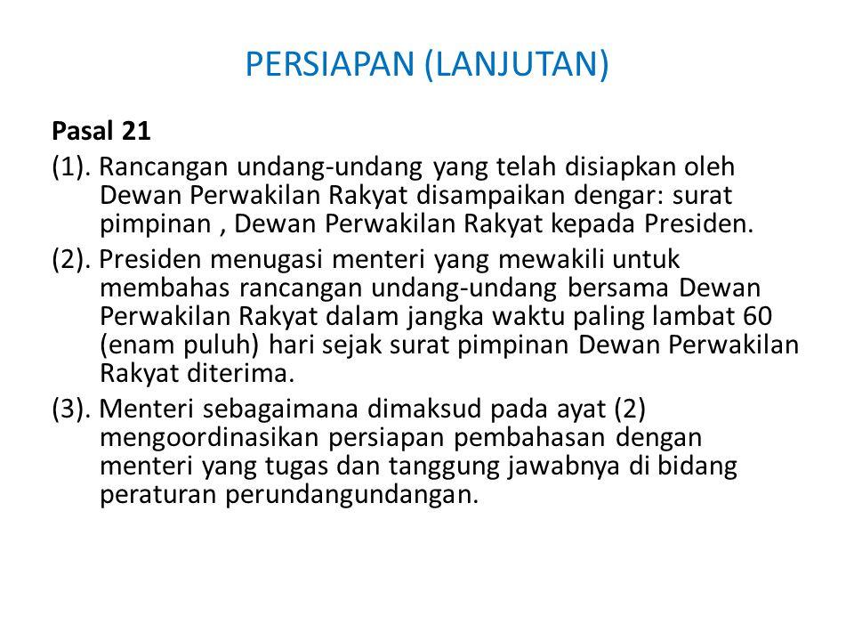 PERSIAPAN (LANJUTAN) Pasal 21 (1). Rancangan undang-undang yang telah disiapkan oleh Dewan Perwakilan Rakyat disampaikan dengar: surat pimpinan, Dewan