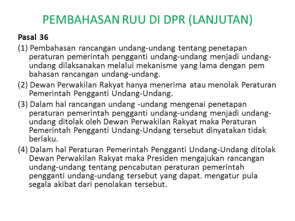 PEMBAHASAN RUU DI DPR (LANJUTAN) Pasal 36 (1) Pembahasan rancangan undang-undang tentang penetapan peraturan pemerintah pengganti undang-undang menjadi undang- undang dilaksanakan melalui mekanisme yang lama dengan pem bahasan rancangan undang-undang.