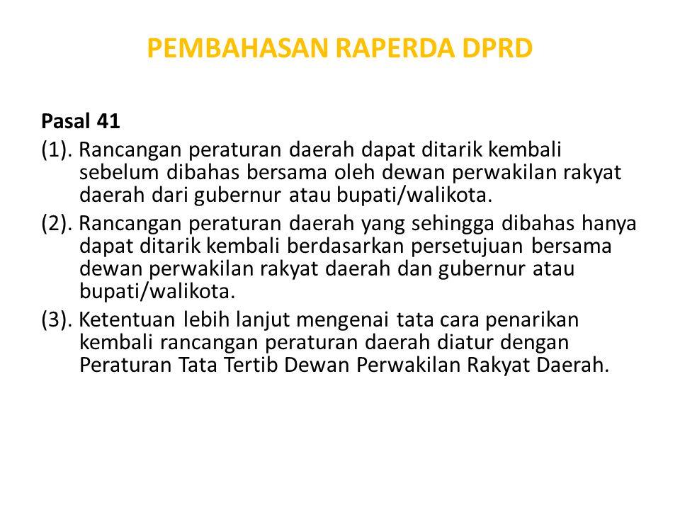 PEMBAHASAN RAPERDA DPRD Pasal 41 (1). Rancangan peraturan daerah dapat ditarik kembali sebelum dibahas bersama oleh dewan perwakilan rakyat daerah dar