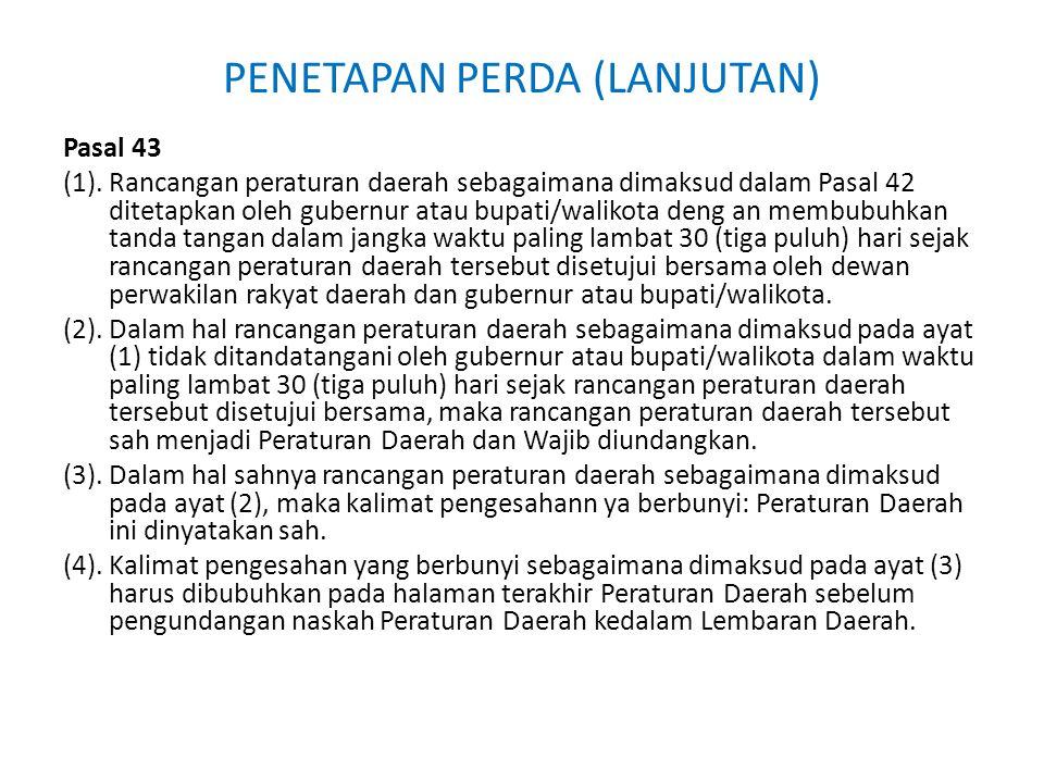PENETAPAN PERDA (LANJUTAN) Pasal 43 (1). Rancangan peraturan daerah sebagaimana dimaksud dalam Pasal 42 ditetapkan oleh gubernur atau bupati/walikota