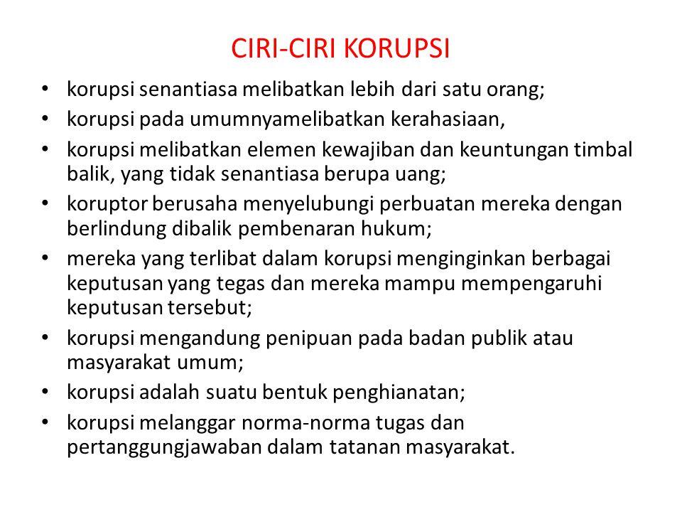 CIRI-CIRI KORUPSI korupsi senantiasa melibatkan lebih dari satu orang; korupsi pada umumnyamelibatkan kerahasiaan, korupsi melibatkan elemen kewajiban dan keuntungan timbal balik, yang tidak senantiasa berupa uang; koruptor berusaha menyelubungi perbuatan mereka dengan berlindung dibalik pembenaran hukum; mereka yang terlibat dalam korupsi menginginkan berbagai keputusan yang tegas dan mereka mampu mempengaruhi keputusan tersebut; korupsi mengandung penipuan pada badan publik atau masyarakat umum; korupsi adalah suatu bentuk penghianatan; korupsi melanggar norma-norma tugas dan pertanggungjawaban dalam tatanan masyarakat.