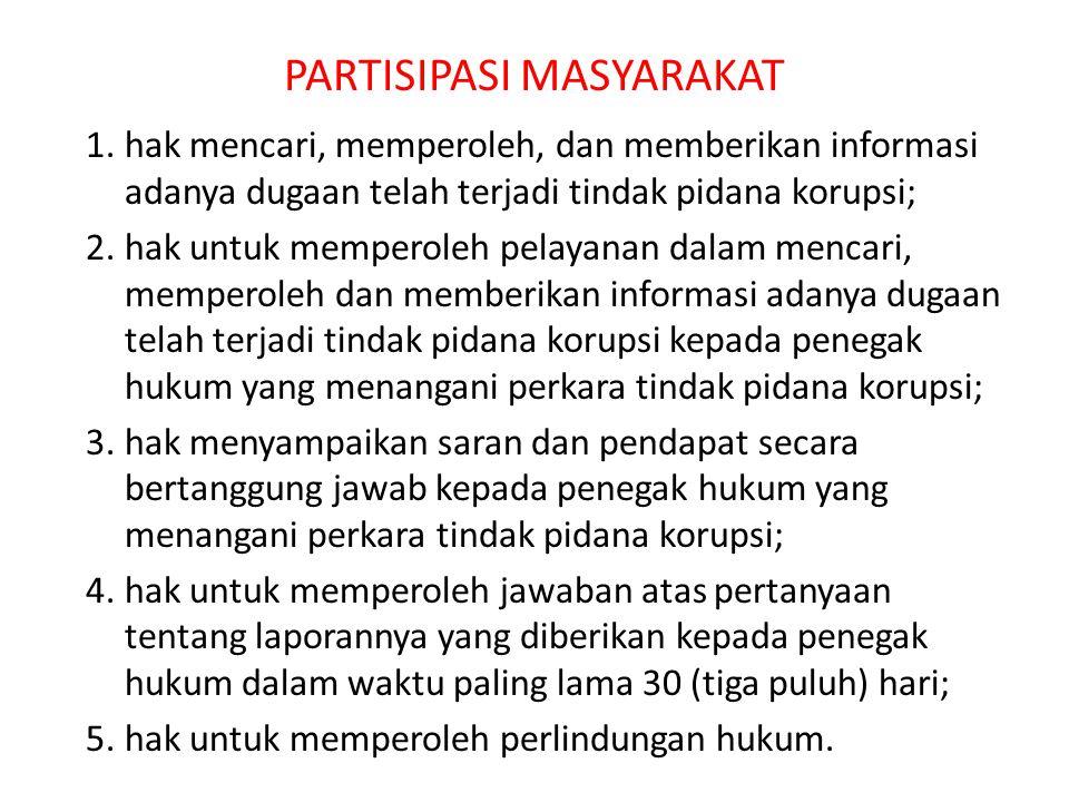 PARTISIPASI MASYARAKAT 1.hak mencari, memperoleh, dan memberikan informasi adanya dugaan telah terjadi tindak pidana korupsi; 2.hak untuk memperoleh p