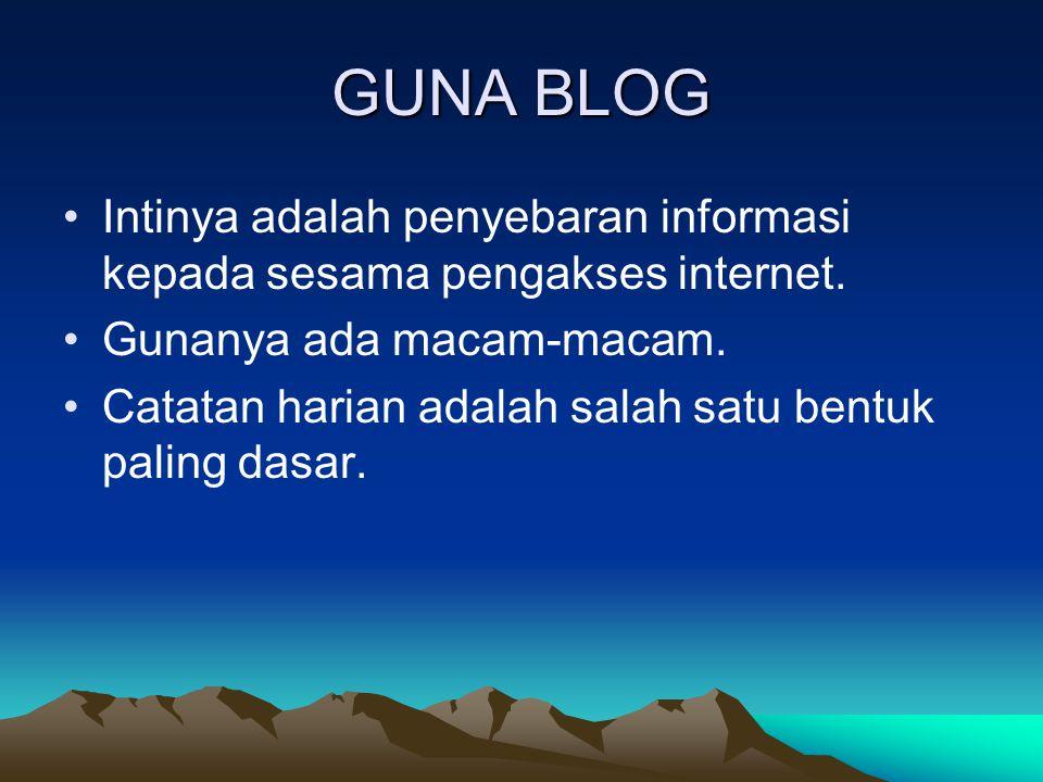 GUNA BLOG Intinya adalah penyebaran informasi kepada sesama pengakses internet. Gunanya ada macam-macam. Catatan harian adalah salah satu bentuk palin
