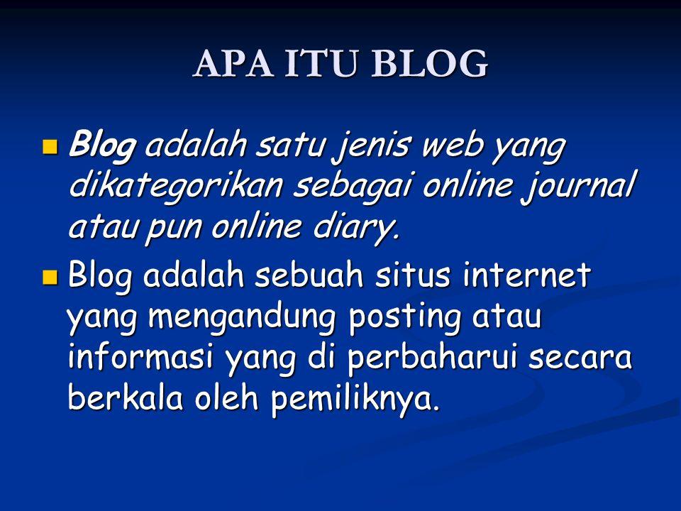 APA ITU BLOG Blog adalah satu jenis web yang dikategorikan sebagai online journal atau pun online diary. Blog adalah satu jenis web yang dikategorikan