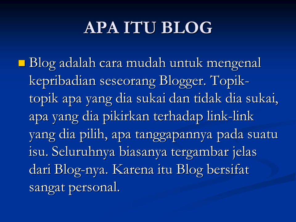 APA ITU BLOG Blog adalah cara mudah untuk mengenal kepribadian seseorang Blogger. Topik- topik apa yang dia sukai dan tidak dia sukai, apa yang dia pi
