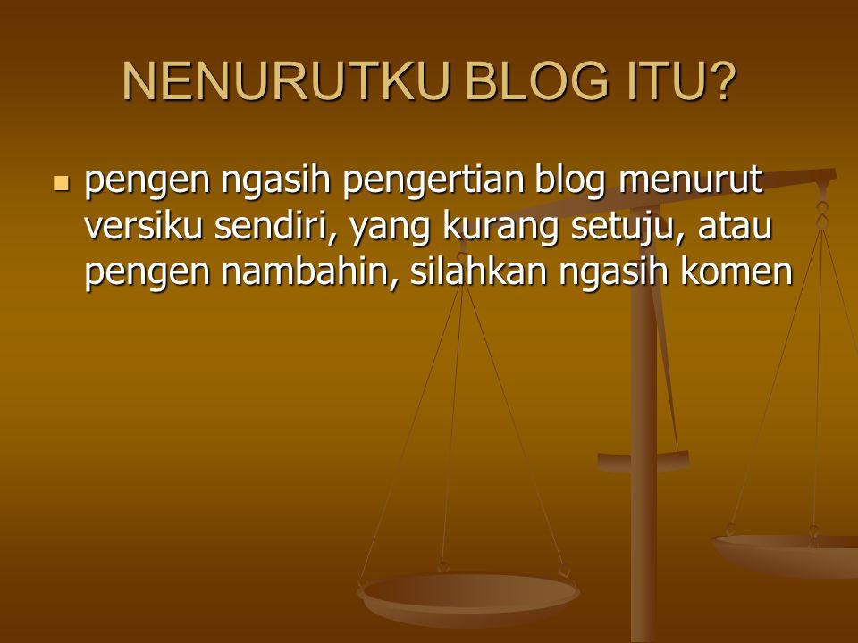 pengen ngasih pengertian blog menurut versiku sendiri, yang kurang setuju, atau pengen nambahin, silahkan ngasih komen pengen ngasih pengertian blog m