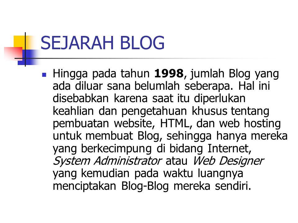 SEJARAH BLOG Pada Agustus 1999 sebuah perusahaan Silicon Valley bernama Pyra Lab meluncurkan layanan Blogger.com yang memungkinkan siapapun dengan pengetahuan dasar tentang HTML dapat menciptakan Blog-nya sendiri secara online dan gratis.