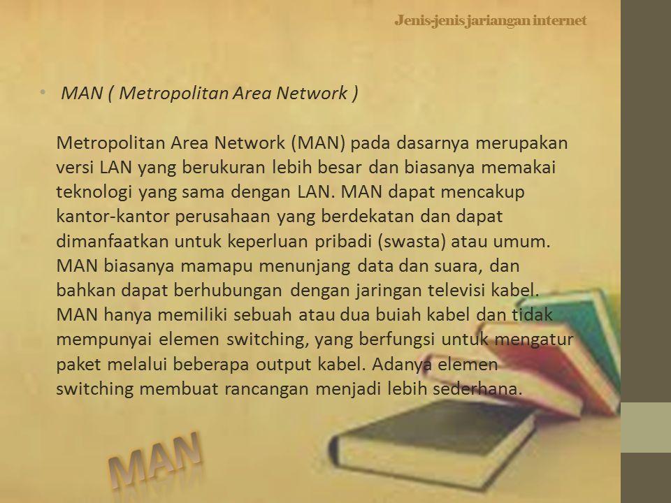 Jenis-jenis jariangan internet MAN ( Metropolitan Area Network ) Metropolitan Area Network (MAN) pada dasarnya merupakan versi LAN yang berukuran lebih besar dan biasanya memakai teknologi yang sama dengan LAN.