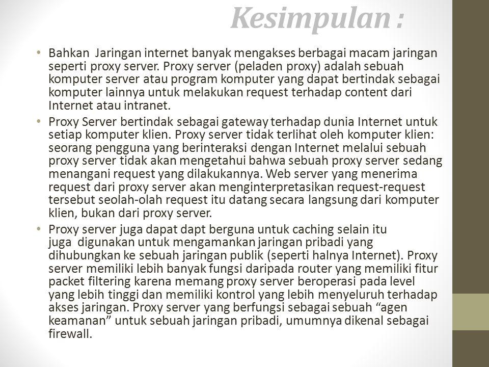 Kesimpulan : Bahkan Jaringan internet banyak mengakses berbagai macam jaringan seperti proxy server.