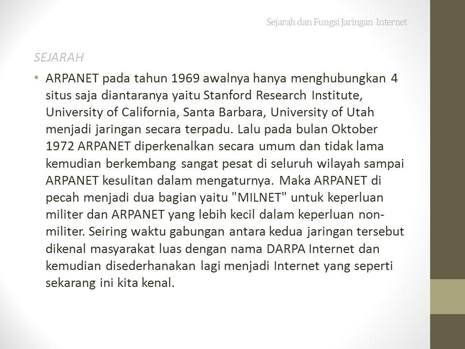 Sejarah dan Fungsi Jaringan Internet SEJARAH ARPANET pada tahun 1969 awalnya hanya menghubungkan 4 situs saja diantaranya yaitu Stanford Research Institute, University of California, Santa Barbara, University of Utah menjadi jaringan secara terpadu.