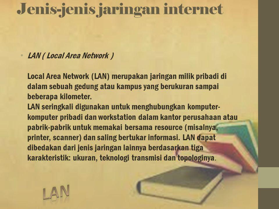Jenis-jenis jaringan internet LAN ( Local Area Network ) Local Area Network (LAN) merupakan jaringan milik pribadi di dalam sebuah gedung atau kampus yang berukuran sampai beberapa kilometer.