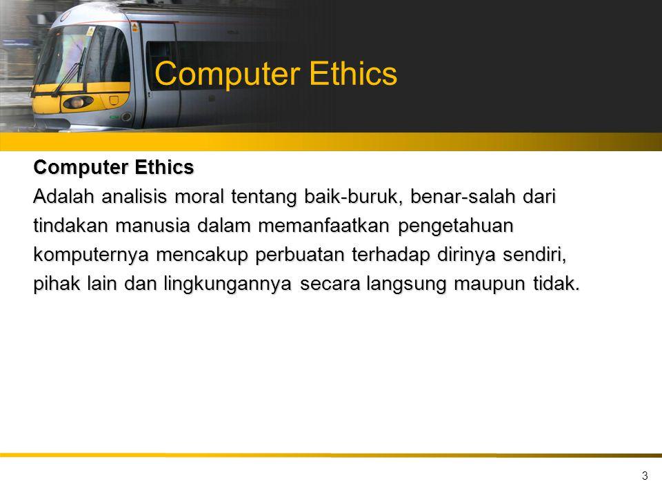 Computer Ethics Adalah analisis moral tentang baik-buruk, benar-salah dari tindakan manusia dalam memanfaatkan pengetahuan komputernya mencakup perbua