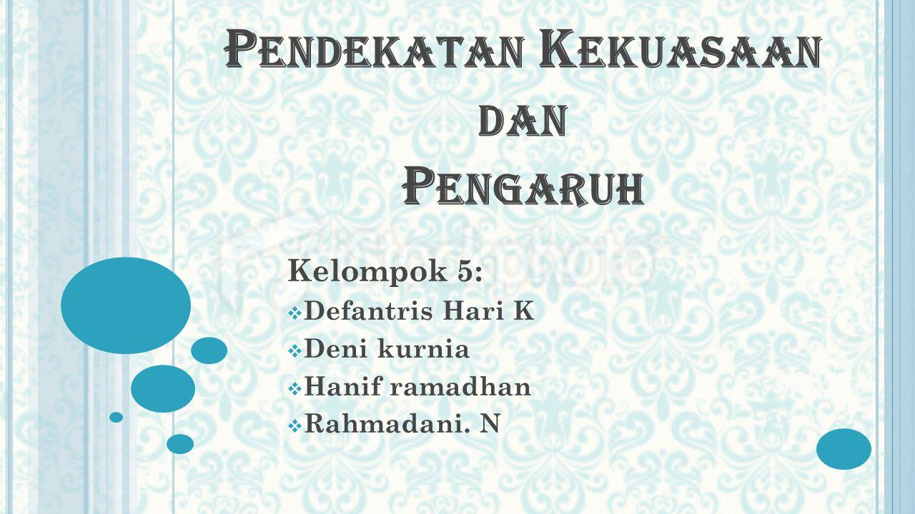 P ENDEKATAN K EKUASAAN DAN P ENGARUH Kelompok 5:  Defantris Hari K  Deni kurnia  Hanif ramadhan  Rahmadani.