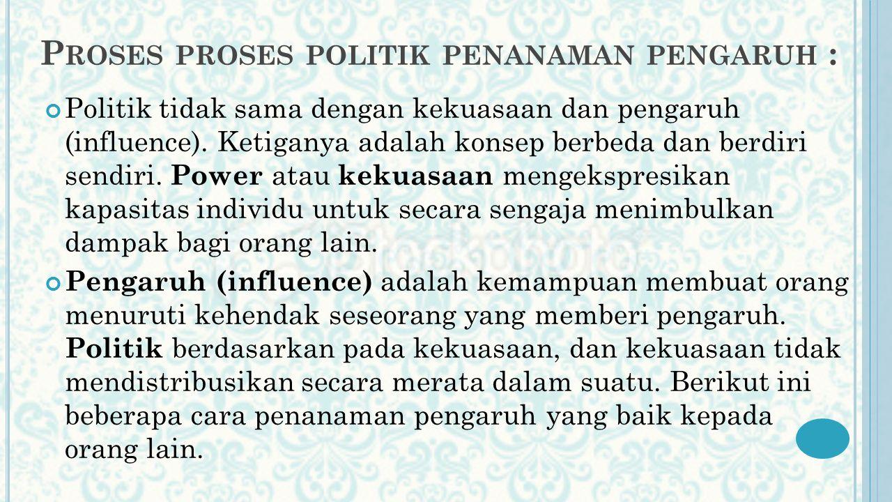 P ROSES PROSES POLITIK PENANAMAN PENGARUH : Politik tidak sama dengan kekuasaan dan pengaruh (influence). Ketiganya adalah konsep berbeda dan berdiri