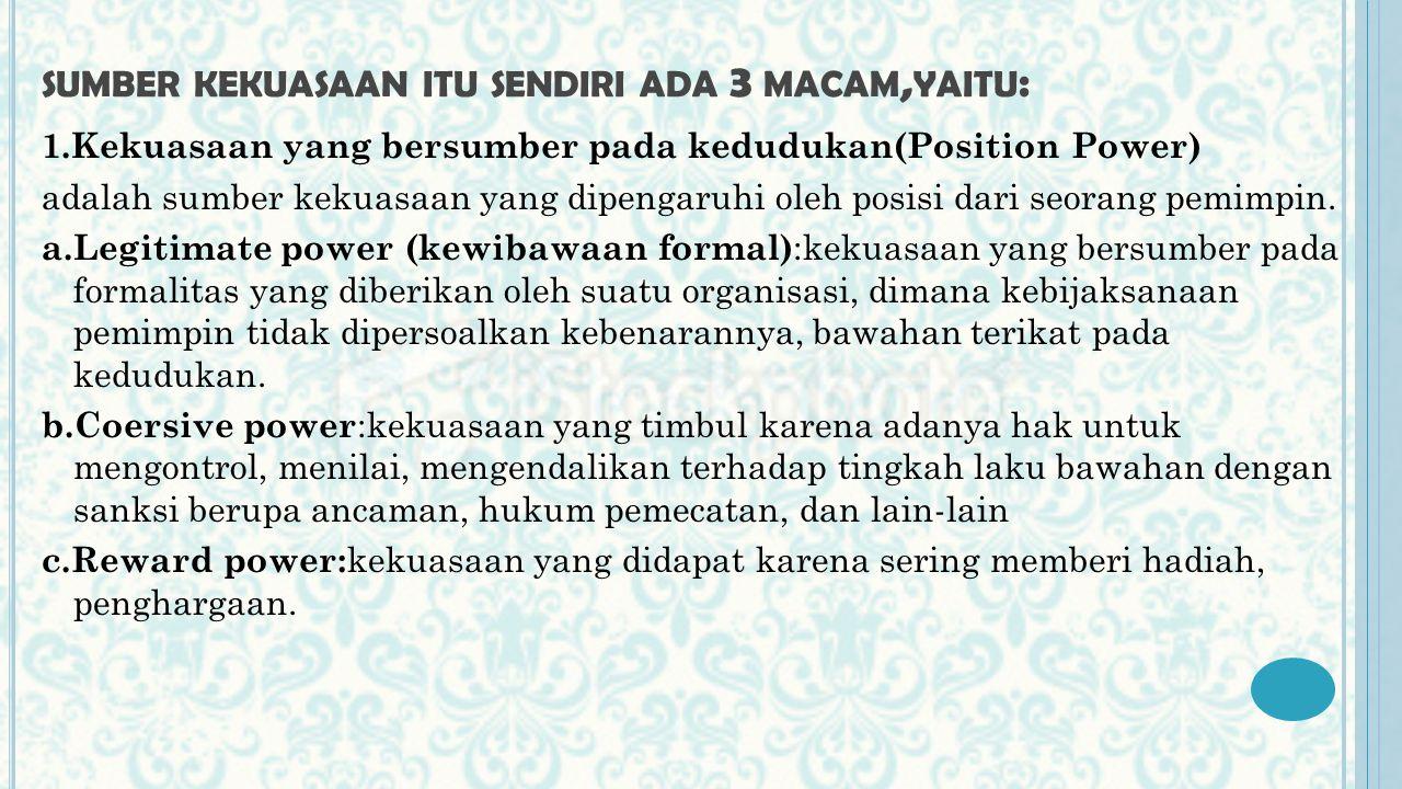 SUMBER KEKUASAAN ITU SENDIRI ADA 3 MACAM, YAITU : 1.Kekuasaan yang bersumber pada kedudukan(Position Power) adalah sumber kekuasaan yang dipengaruhi oleh posisi dari seorang pemimpin.