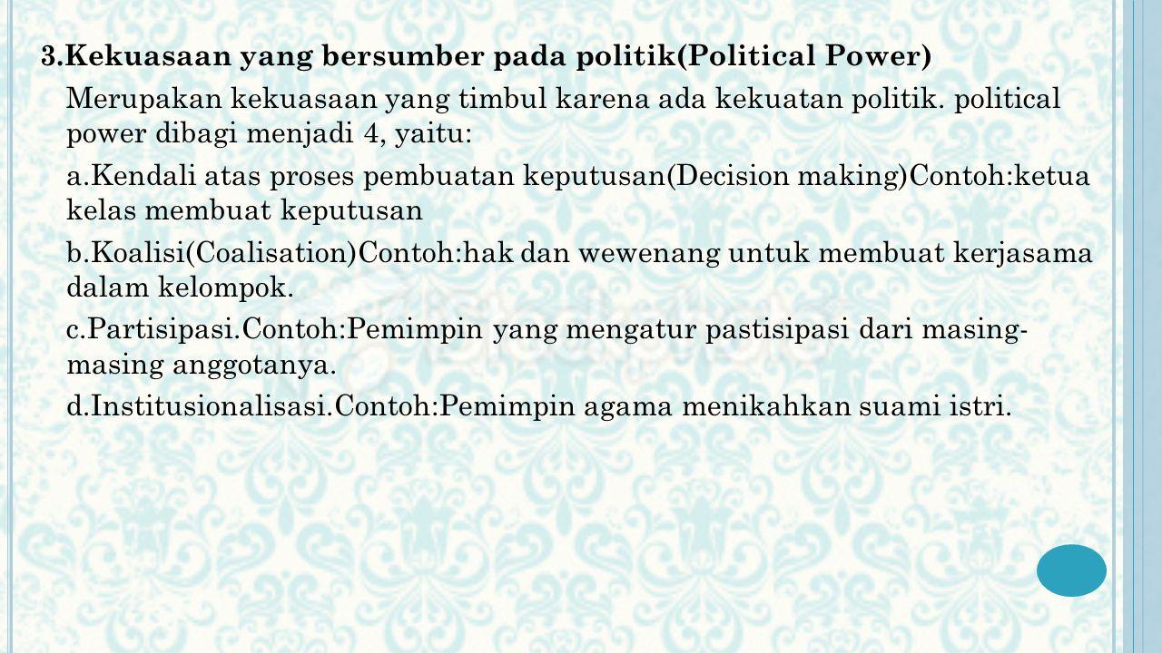 3.Kekuasaan yang bersumber pada politik(Political Power) Merupakan kekuasaan yang timbul karena ada kekuatan politik. political power dibagi menjadi 4