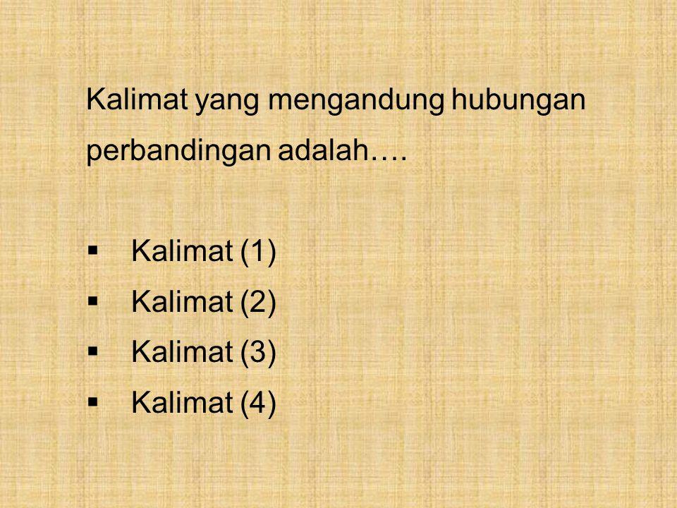 Kalimat yang mengandung hubungan perbandingan adalah….  Kalimat (1)  Kalimat (2)  Kalimat (3)  Kalimat (4)