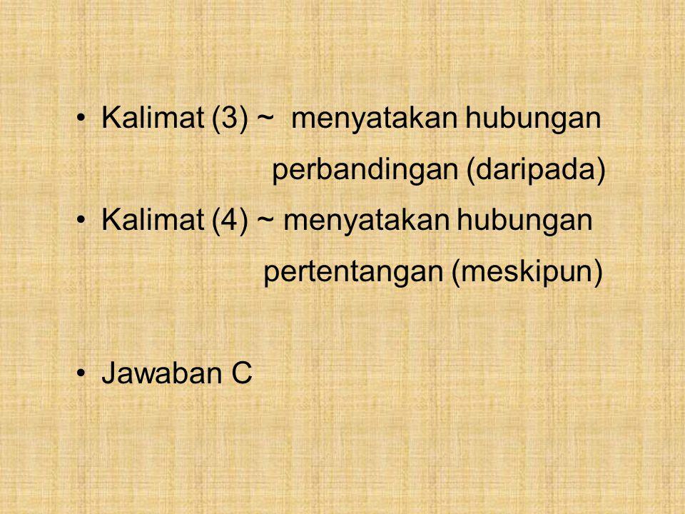 Kalimat (3) ~ menyatakan hubungan perbandingan (daripada) Kalimat (4) ~ menyatakan hubungan pertentangan (meskipun) Jawaban C