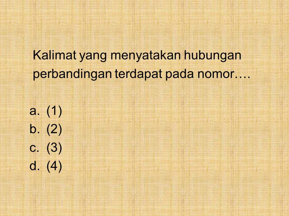 Kalimat yang menyatakan hubungan perbandingan terdapat pada nomor…. a.(1) b.(2) c.(3) d.(4)