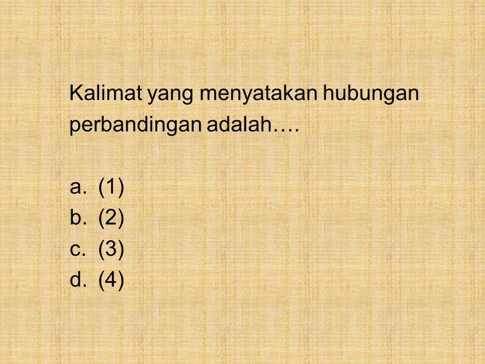 Kalimat yang menyatakan hubungan perbandingan adalah…. a.(1) b.(2) c.(3) d.(4)