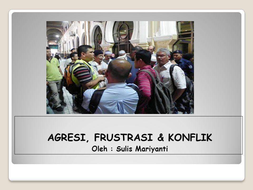 AGRESI, FRUSTRASI & KONFLIK Oleh : Sulis Mariyanti