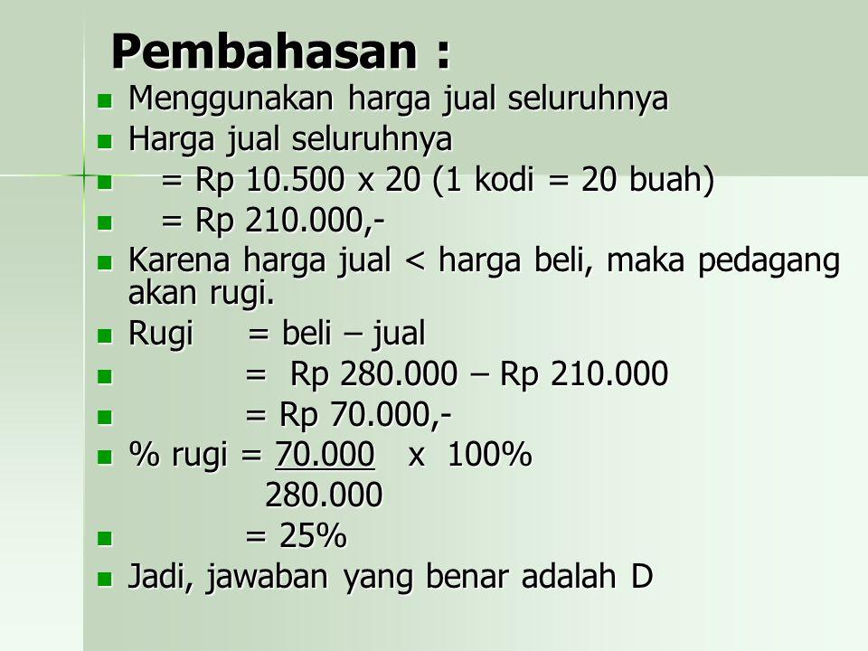 Pembahasan : Menggunakan harga jual seluruhnya Harga jual seluruhnya = = Rp 10.500 x 20 (1 kodi = 20 buah) Rp 210.000,- Karena harga jual < harga beli