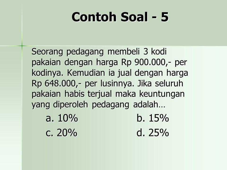 Contoh Soal - 5 Seorang pedagang membeli 3 kodi pakaian dengan harga Rp 900.000,- per kodinya. Kemudian ia jual dengan harga Rp 648.000,- per lusinnya