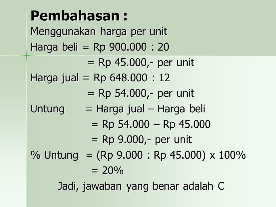 Pembahasan : Pembahasan : Menggunakan harga per unit Harga beli = Rp 900.000 : 20 = Rp 45.000,- per unit Harga jual = Rp 648.000 : 12 = Rp 54.000,- per unit Untung = Harga jual – Harga beli = Rp 54.000 – Rp 45.000 = Rp 9.000,- per unit % Untung = (Rp 9.000 : Rp 45.000) x 100% = 20% Jadi, jawaban yang benar adalah C
