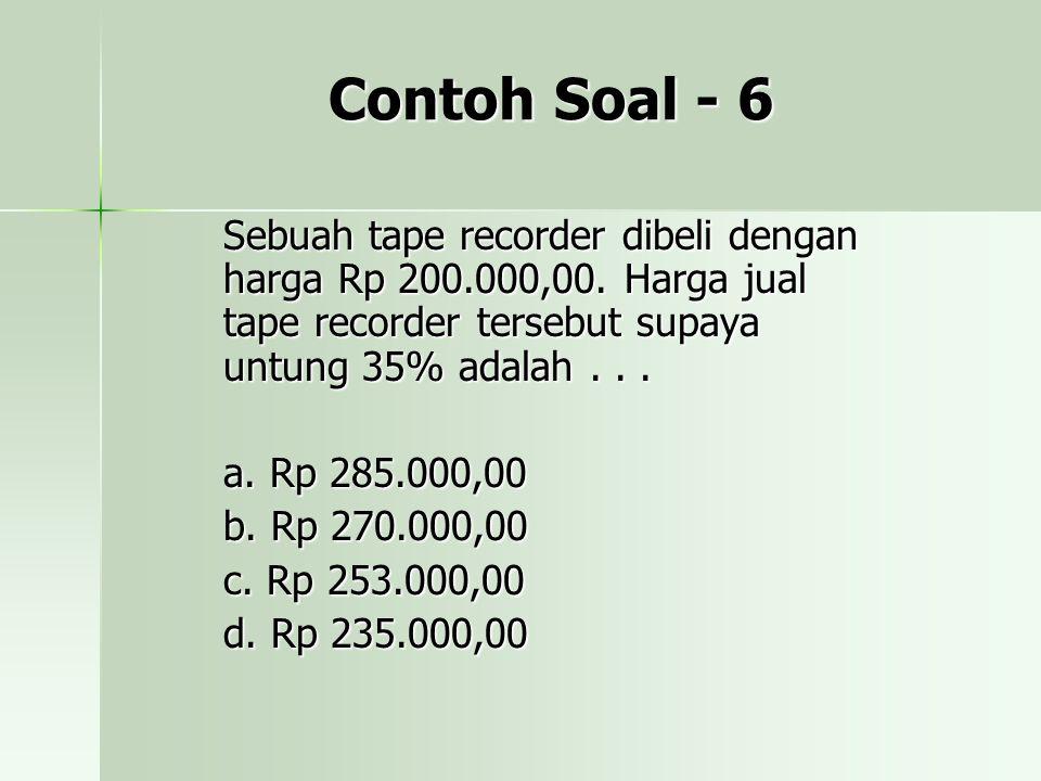 Contoh Soal - 6 Sebuah tape recorder dibeli dengan harga Rp 200.000,00. Harga jual tape recorder tersebut supaya untung 35% adalah... a. Rp 285.000,00