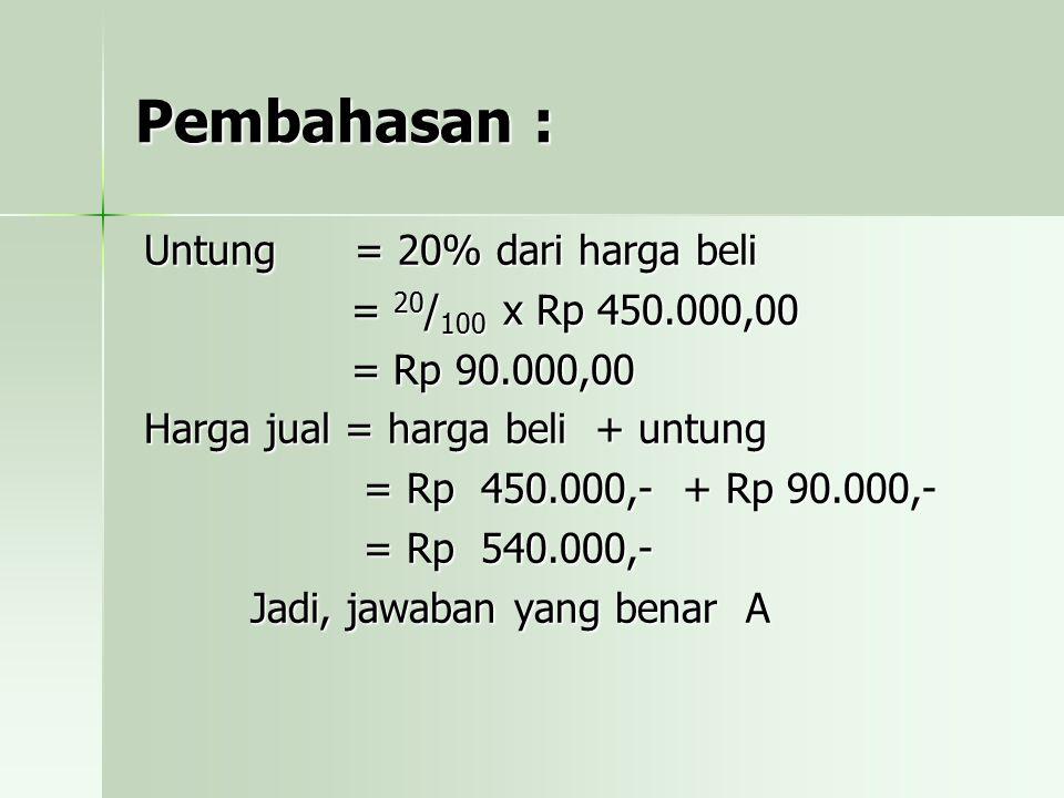 Pembahasan : Untung = 20% dari harga beli = 20/100 x Rp 450.000,00 = Rp 90.000,00 Harga jual = harga beli + untung = Rp 450.000,- + Rp 90.000,- = Rp 5