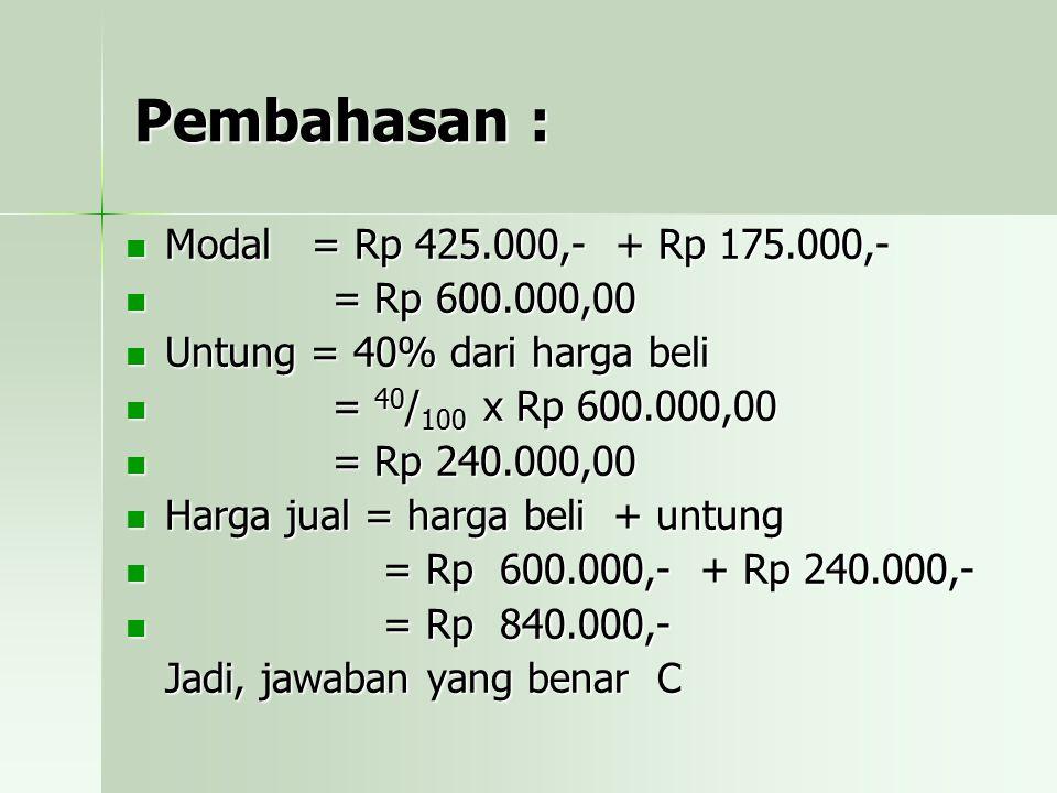 Pembahasan : Modal = Rp 425.000,- + Rp 175.000,- = = Rp 600.000,00 Untung = 40% dari harga beli 40/100 x Rp 600.000,00 Rp 240.000,00 Harga jual = harga beli + untung Rp 600.000,- + Rp 240.000,- Rp 840.000,- Jadi, jawaban yang benar C