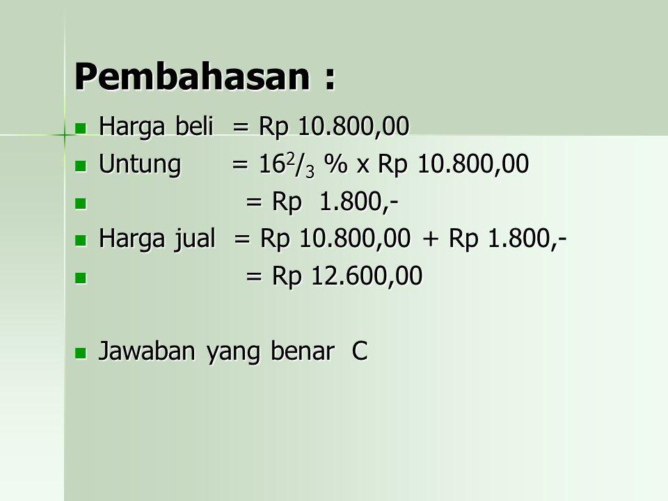 Pembahasan : Harga beli = Rp 10.800,00 Untung = 162/3 % x Rp 10.800,00 = = Rp 1.800,- Harga jual = Rp 10.800,00 + Rp 1.800,- Rp 12.600,00 Jawaban yang