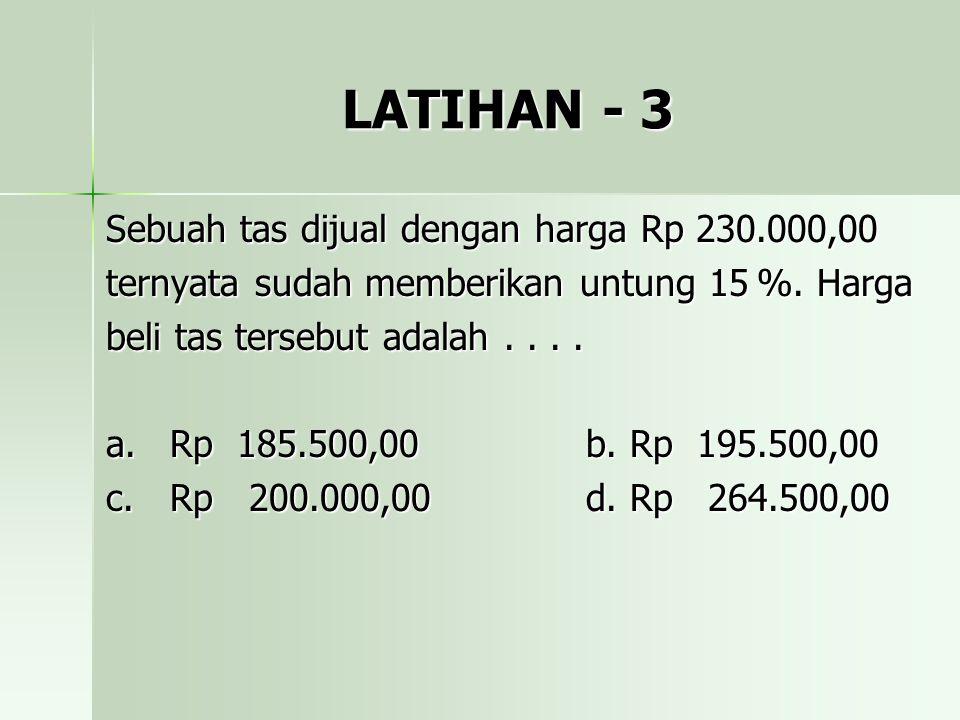 LATIHAN - 3 Sebuah tas dijual dengan harga Rp 230.000,00 ternyata sudah memberikan untung 15 %. Harga beli tas tersebut adalah.... a.Rp 185.500,00b. R