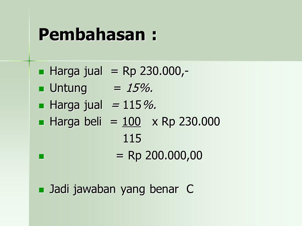 Pembahasan : Harga jual = Rp 230.000,- Untung = 15%. Harga jual = 115%. Harga beli = 100 x Rp 230.000 115 = = Rp 200.000,00 Jadi jawaban yang benar C