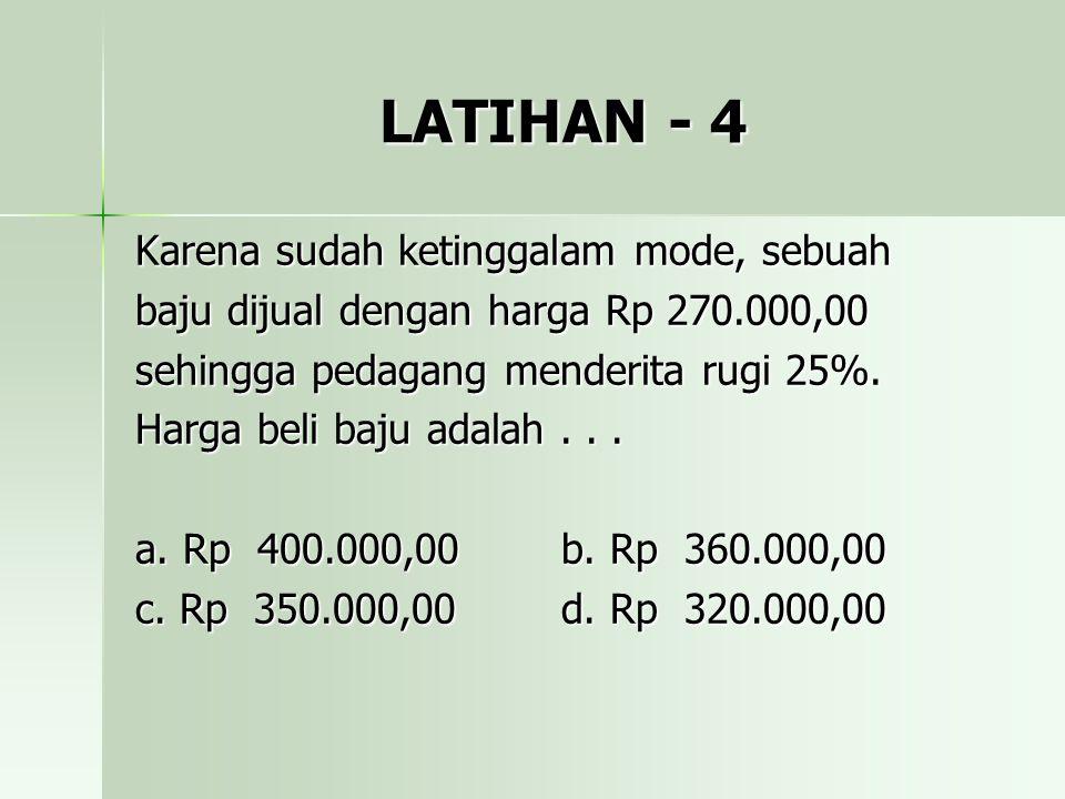 LATIHAN - 4 Karena sudah ketinggalam mode, sebuah baju dijual dengan harga Rp 270.000,00 sehingga pedagang menderita rugi 25%. Harga beli baju adalah.