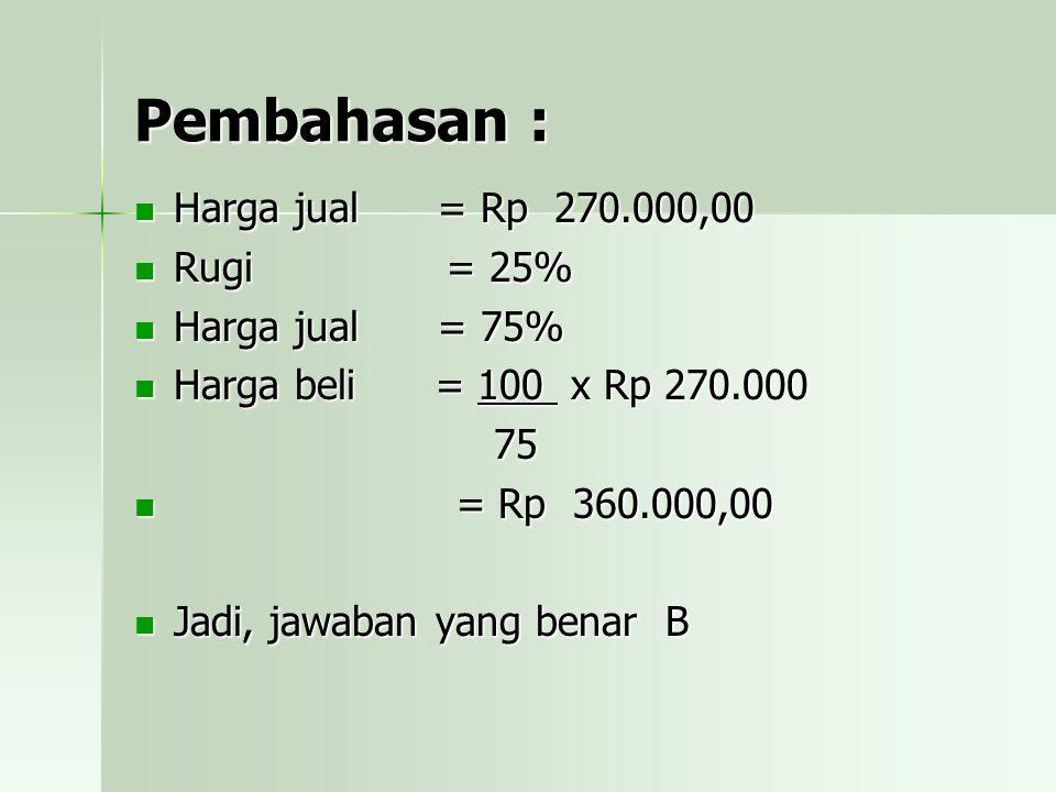 Pembahasan : Harga jual = Rp 270.000,00 Rugi = 25% Harga jual = 75% Harga beli = 100 x x x x Rp 270.000 75 = = Rp 360.000,00 Jadi, jawaban yang benar B
