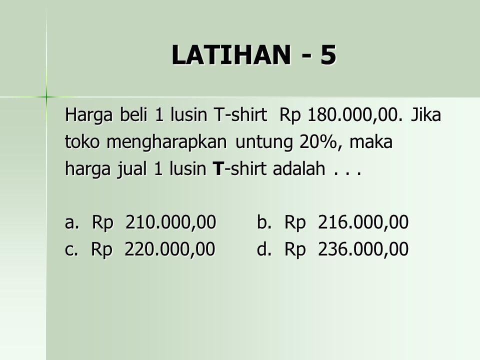 LATIHAN - 5 Harga beli 1 lusin T-shirt Rp 180.000,00. Jika toko mengharapkan untung 20%, maka harga jual 1 lusin T-shirt adalah... a. Rp 210.000,00b.