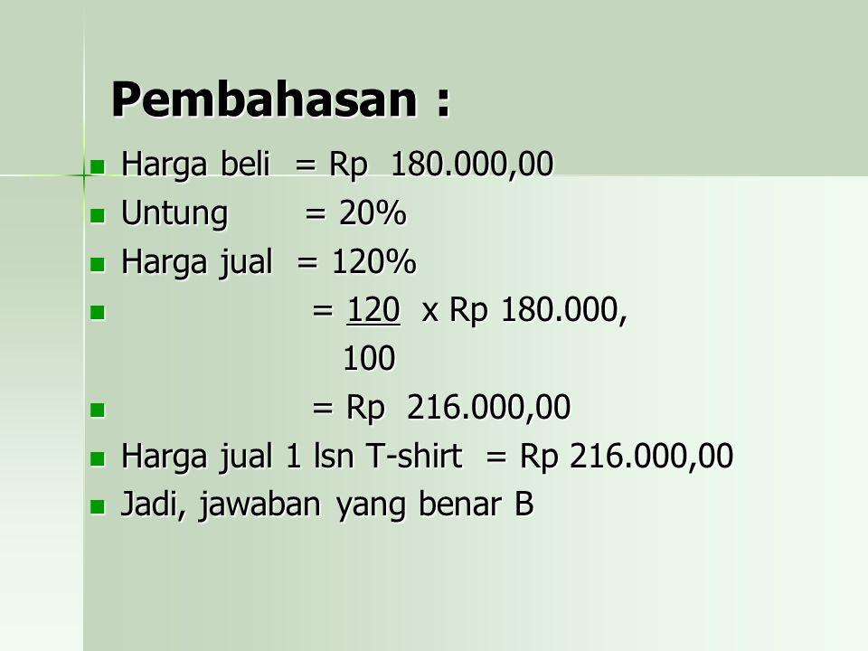 Pembahasan : Harga beli = Rp 180.000,00 Untung = 20% Harga jual = 120% = = 120 x Rp 180.000, 100 Rp 216.000,00 Harga jual 1 lsn T-shirt = Rp 216.000,00 Jadi, jawaban yang benar B